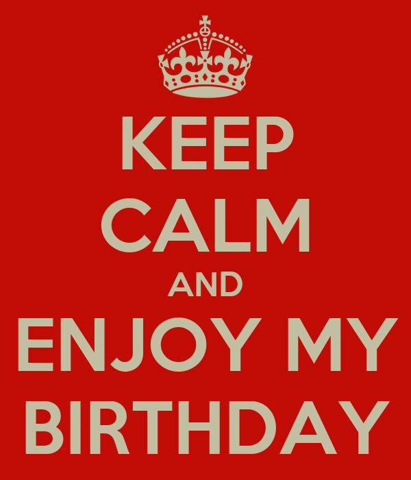 KEEP CALM AND ENJOY MY BIRTHDAY