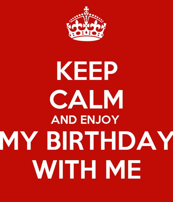 KEEP CALM AND ENJOY  MY BIRTHDAY WITH ME