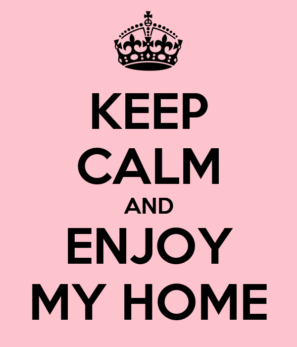 KEEP CALM AND ENJOY MY HOME