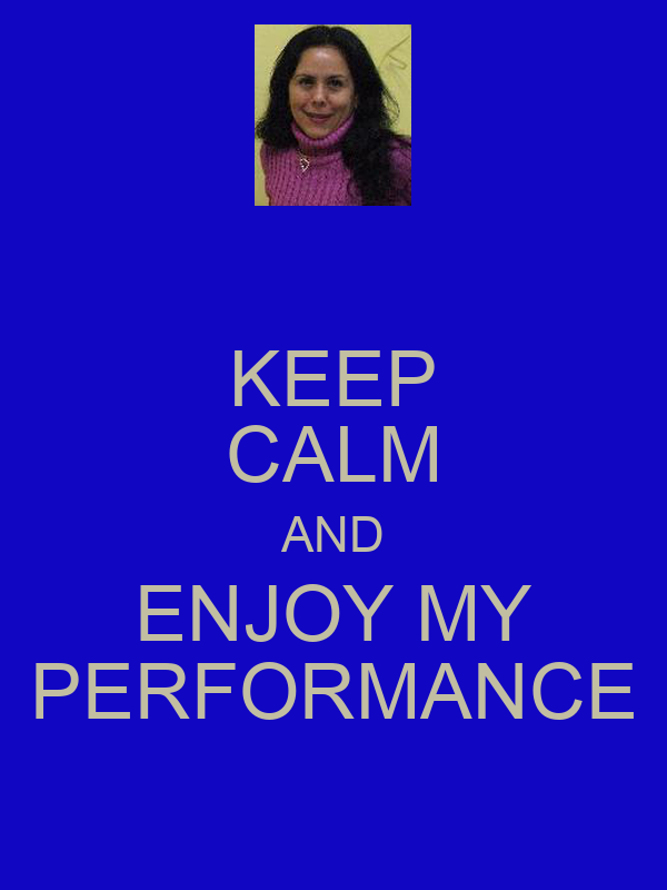 KEEP CALM AND ENJOY MY PERFORMANCE