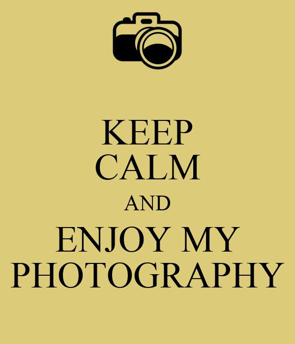 KEEP CALM AND ENJOY MY PHOTOGRAPHY