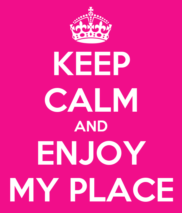 KEEP CALM AND ENJOY MY PLACE