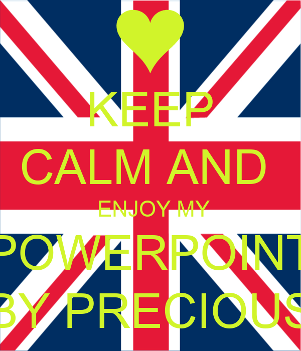 KEEP CALM AND   ENJOY MY POWERPOINT BY PRECIOUS
