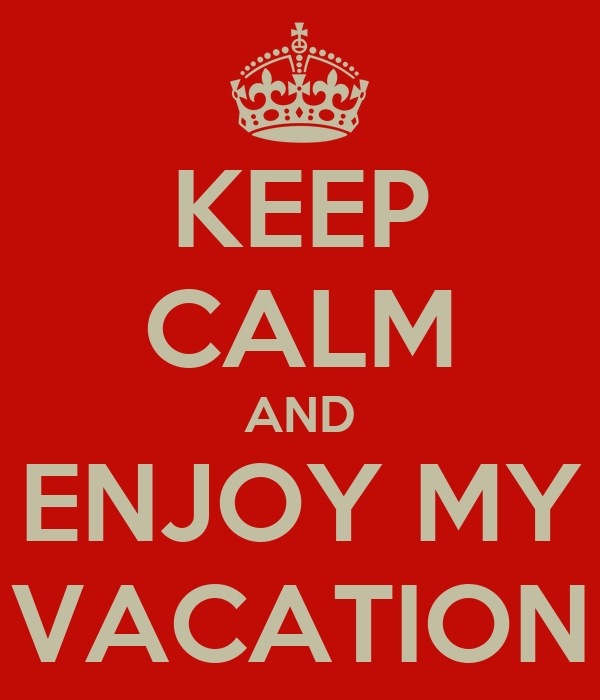 KEEP CALM AND ENJOY MY VACATION