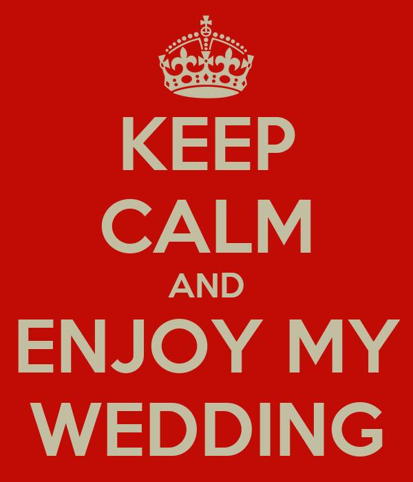 KEEP CALM AND ENJOY MY WEDDING