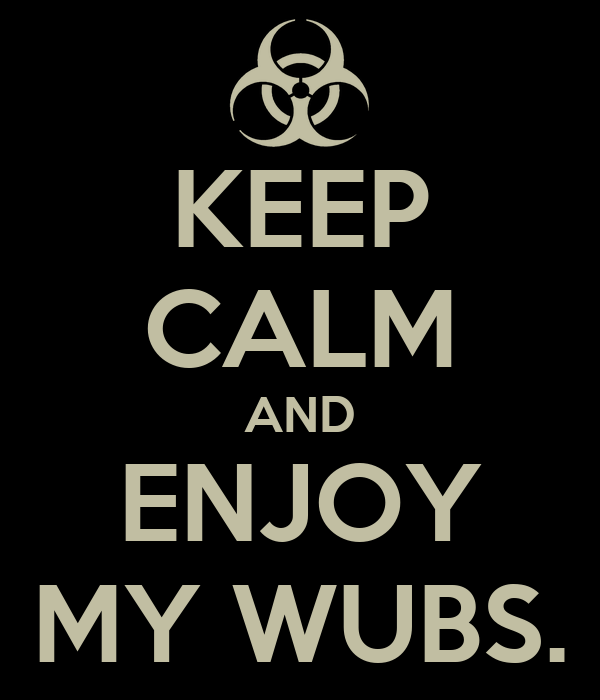 KEEP CALM AND ENJOY MY WUBS.