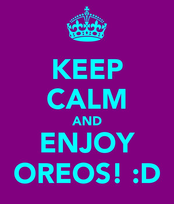 KEEP CALM AND ENJOY OREOS! :D