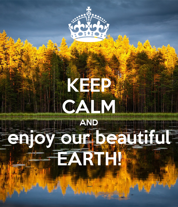 KEEP CALM AND enjoy our beautiful EARTH!