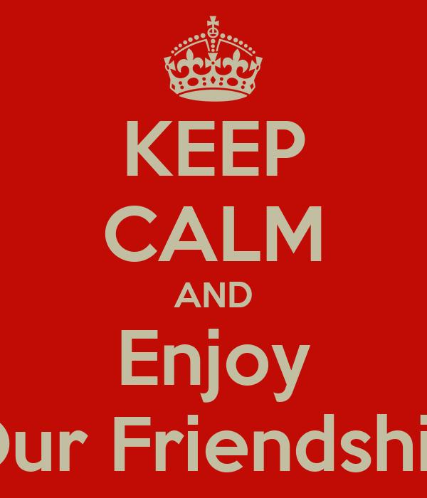 KEEP CALM AND Enjoy Our Friendship