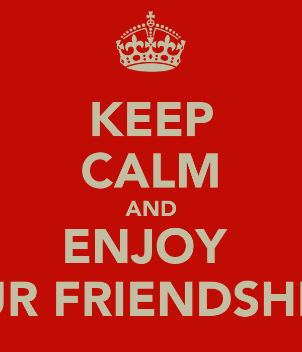 KEEP CALM AND ENJOY  OUR FRIENDSHIPp