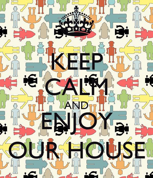 KEEP CALM AND ENJOY OUR HOUSE
