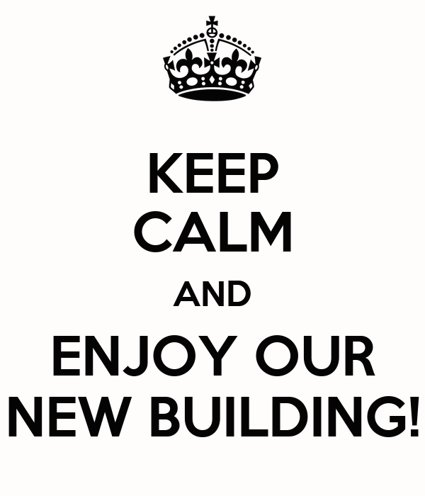 KEEP CALM AND ENJOY OUR NEW BUILDING!