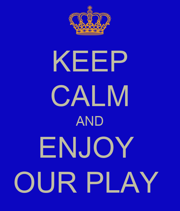 KEEP CALM AND ENJOY  OUR PLAY