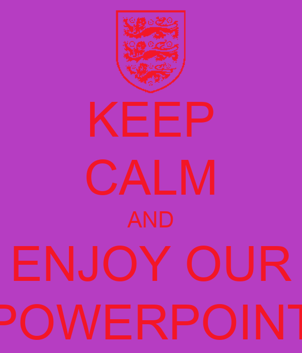 KEEP CALM AND ENJOY OUR POWERPOINT