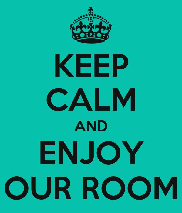 KEEP CALM AND ENJOY OUR ROOM