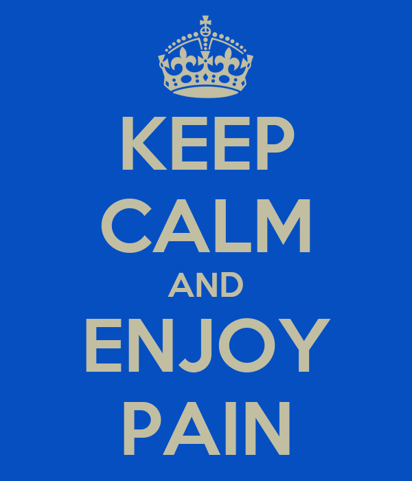 KEEP CALM AND ENJOY PAIN