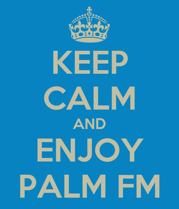KEEP CALM AND ENJOY PALM FM