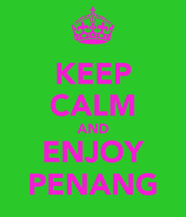KEEP CALM AND ENJOY PENANG