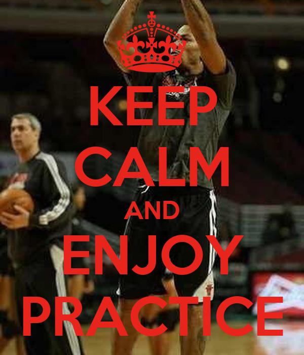 KEEP CALM AND ENJOY PRACTICE