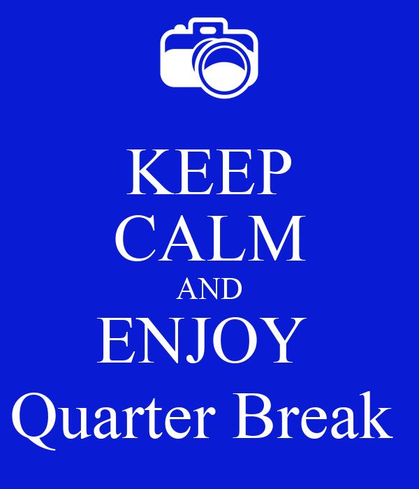 KEEP CALM AND ENJOY  Quarter Break