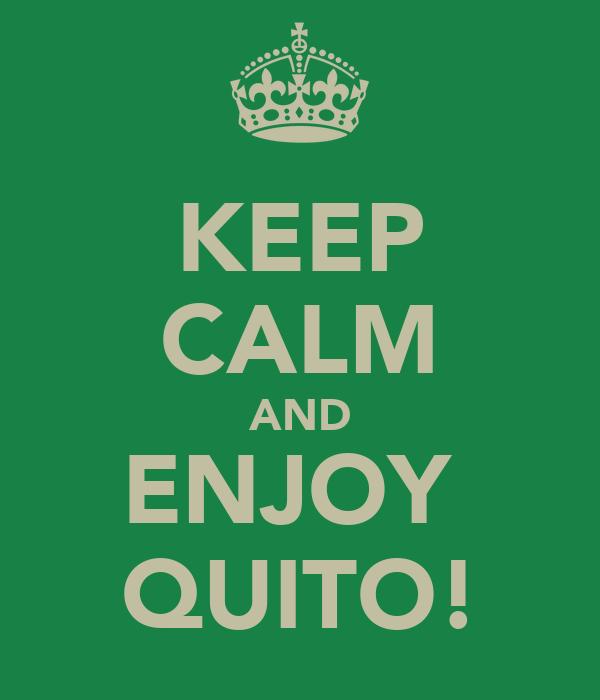 KEEP CALM AND ENJOY  QUITO!