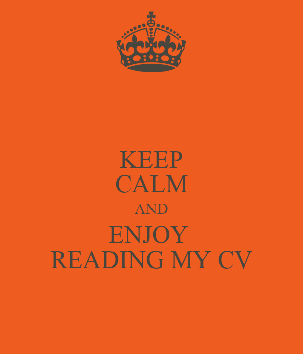 KEEP CALM AND ENJOY  READING MY CV