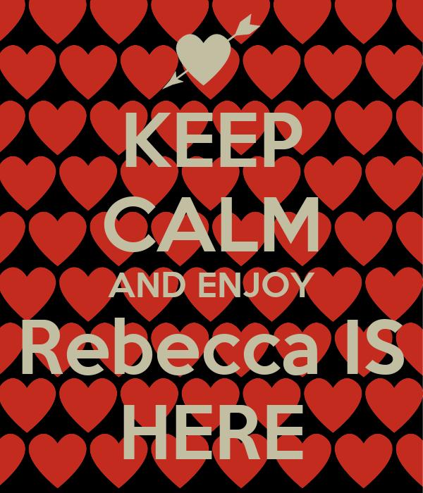 KEEP CALM AND ENJOY Rebecca IS HERE