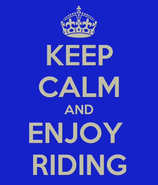 KEEP CALM AND ENJOY  RIDING