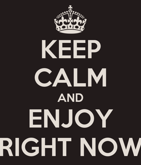 KEEP CALM AND ENJOY RIGHT NOW