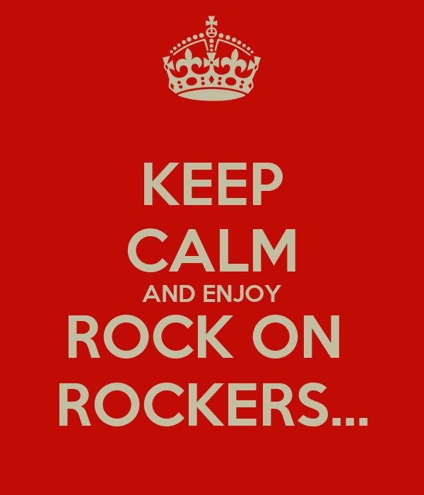 KEEP CALM AND ENJOY ROCK ON  ROCKERS...