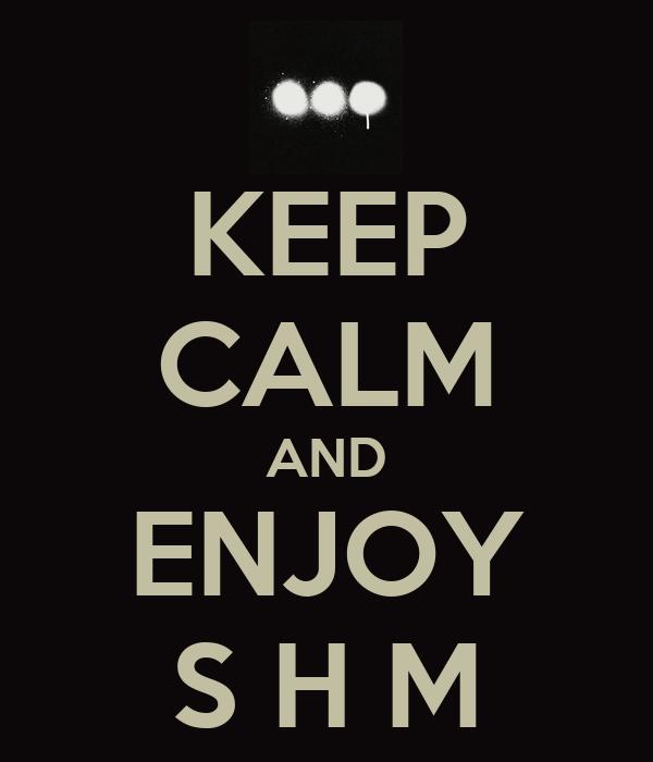 KEEP CALM AND ENJOY S H M
