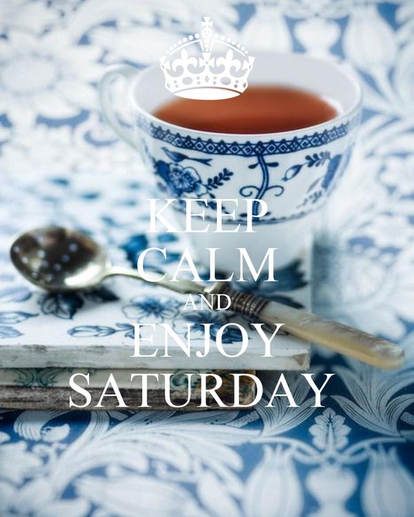 KEEP CALM AND ENJOY SATURDAY