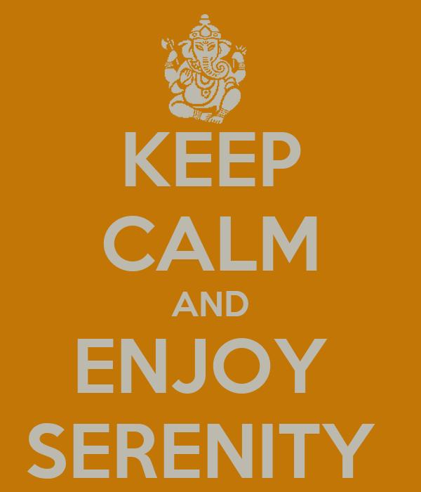 KEEP CALM AND ENJOY  SERENITY