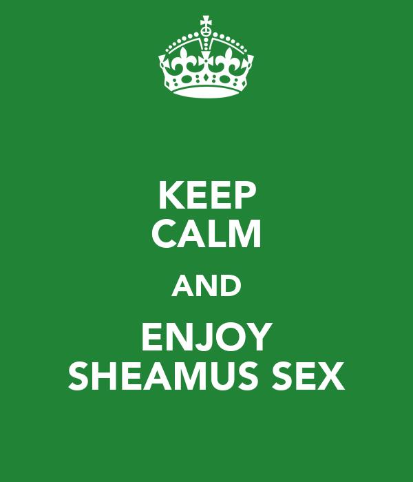 KEEP CALM AND ENJOY SHEAMUS SEX