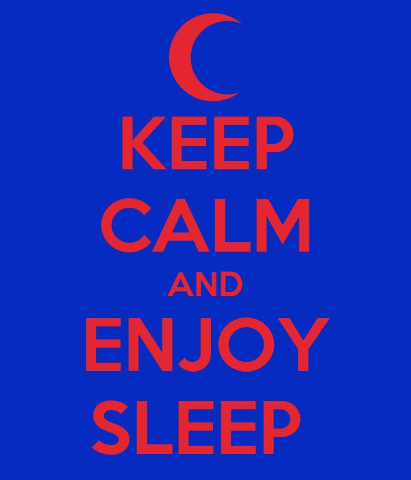 KEEP CALM AND ENJOY SLEEP