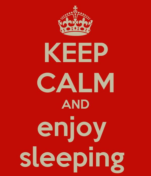 KEEP CALM AND enjoy  sleeping