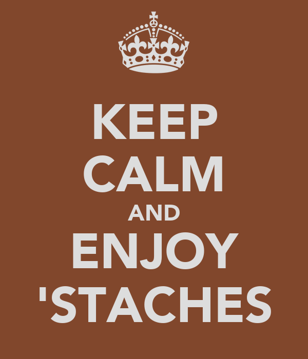 KEEP CALM AND ENJOY 'STACHES