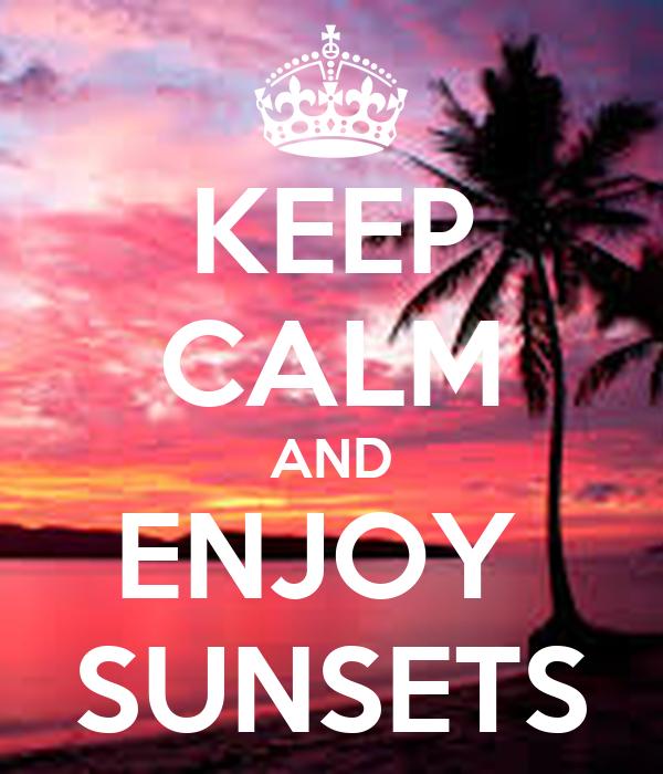 KEEP CALM AND ENJOY  SUNSETS
