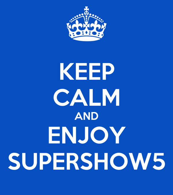 KEEP CALM AND ENJOY SUPERSHOW5