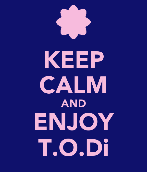 KEEP CALM AND ENJOY T.O.Di