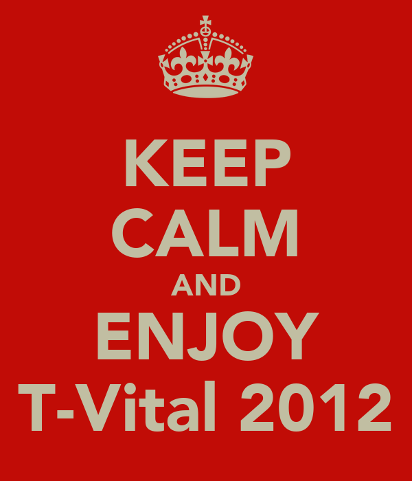 KEEP CALM AND ENJOY T-Vital 2012