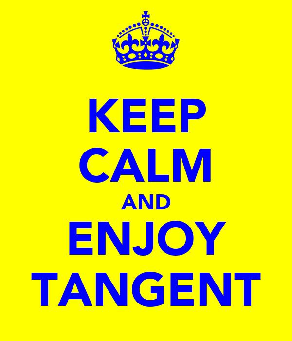 KEEP CALM AND ENJOY TANGENT