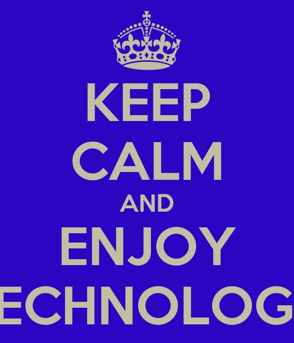 KEEP CALM AND ENJOY TECHNOLOGY