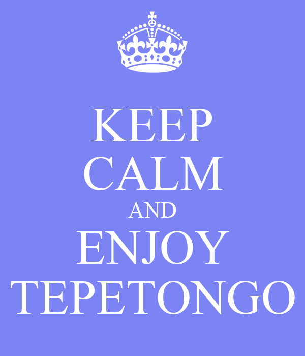 KEEP CALM AND ENJOY TEPETONGO