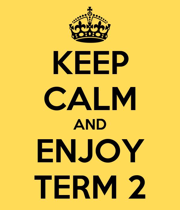 KEEP CALM AND ENJOY TERM 2