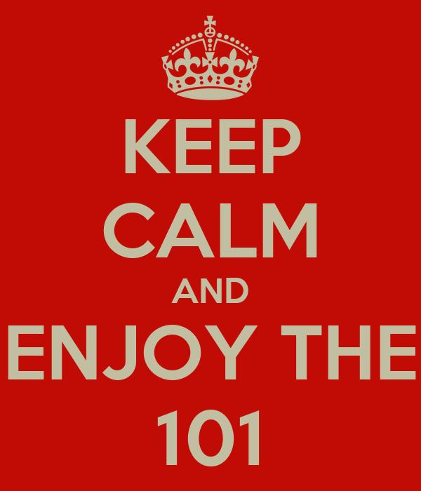 KEEP CALM AND ENJOY THE 101