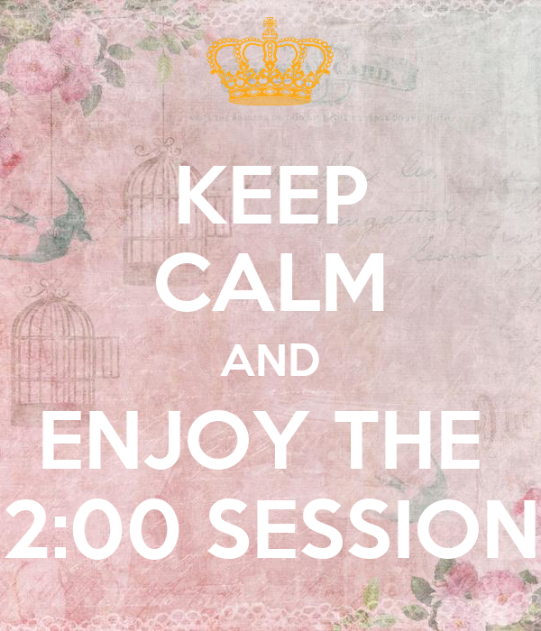 KEEP CALM AND ENJOY THE  2:00 SESSION