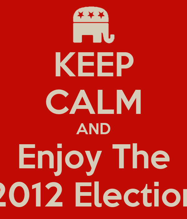 KEEP CALM AND Enjoy The 2012 Election