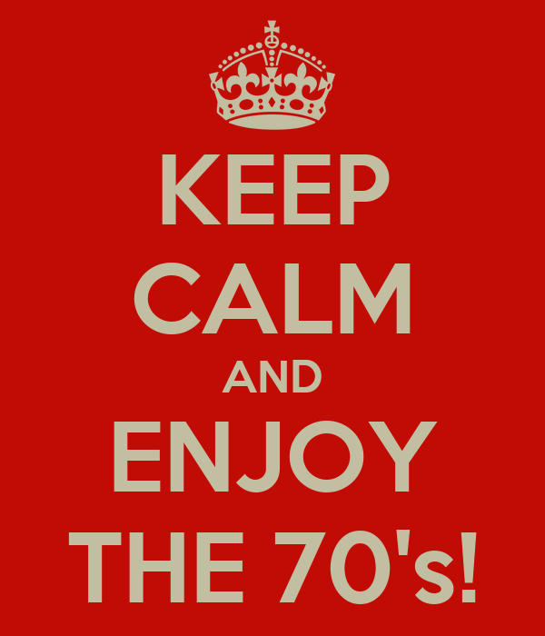 KEEP CALM AND ENJOY THE 70's!
