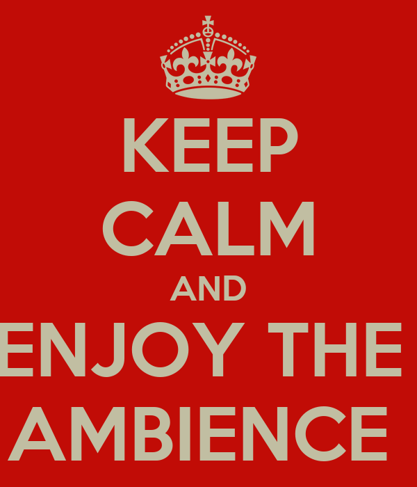 KEEP CALM AND ENJOY THE  AMBIENCE